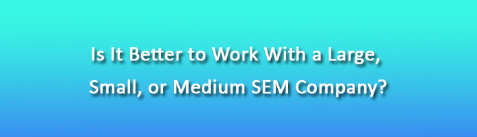 Is It Better to Work With a Large, Small, or Medium SEM Company